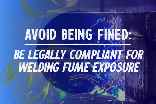 Avoid being Fined: Be Legally Compliant for Welding Fume Exposure